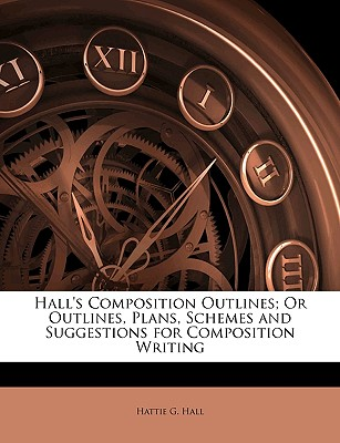 Halls Composition Outlines; Or Outlines, Plans, Schemes and Suggestions for Composition Writing